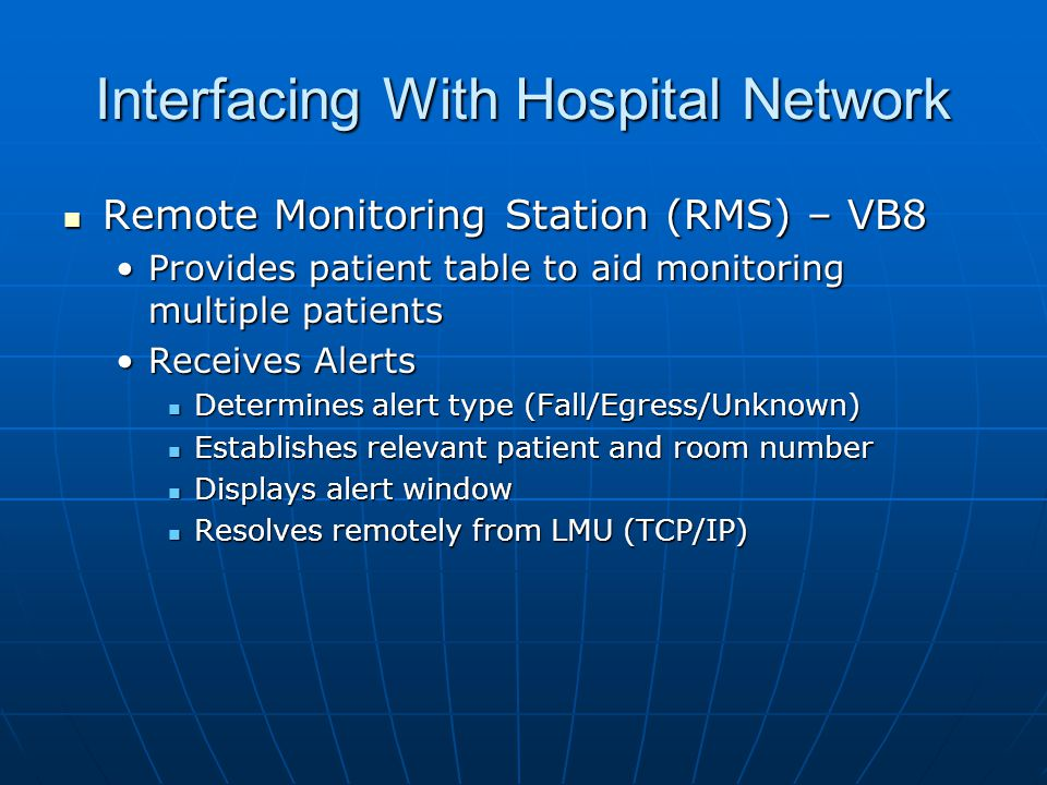 Interfacing With Hospital Network Remote Monitoring Station (RMS) – VB8 Remote Monitoring Station (RMS) – VB8 Provides patient table to aid monitoring multiple patientsProvides patient table to aid monitoring multiple patients Receives AlertsReceives Alerts Determines alert type (Fall/Egress/Unknown) Determines alert type (Fall/Egress/Unknown) Establishes relevant patient and room number Establishes relevant patient and room number Displays alert window Displays alert window Resolves remotely from LMU (TCP/IP) Resolves remotely from LMU (TCP/IP)
