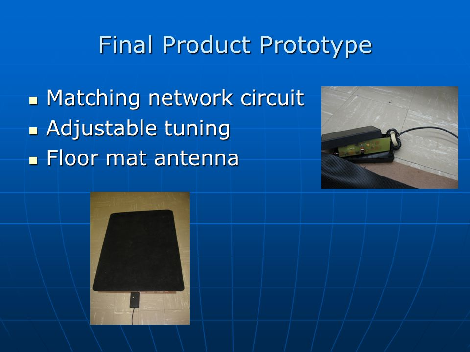 Final Product Prototype Matching network circuit Matching network circuit Adjustable tuning Adjustable tuning Floor mat antenna Floor mat antenna