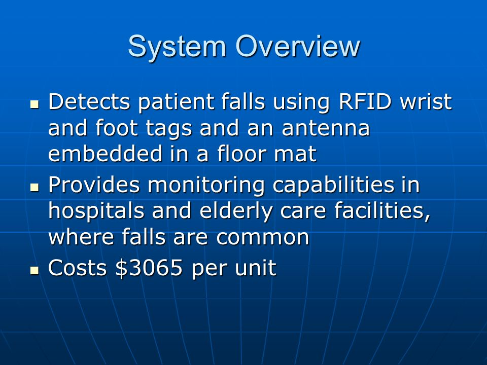 System Overview Detects patient falls using RFID wrist and foot tags and an antenna embedded in a floor mat Detects patient falls using RFID wrist and foot tags and an antenna embedded in a floor mat Provides monitoring capabilities in hospitals and elderly care facilities, where falls are common Provides monitoring capabilities in hospitals and elderly care facilities, where falls are common Costs $3065 per unit Costs $3065 per unit