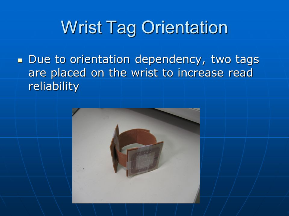 Wrist Tag Orientation Due to orientation dependency, two tags are placed on the wrist to increase read reliability Due to orientation dependency, two tags are placed on the wrist to increase read reliability
