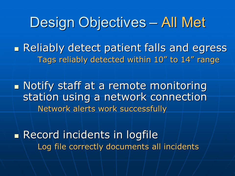Design Objectives – All Met Reliably detect patient falls and egress Reliably detect patient falls and egress Tags reliably detected within 10 to 14 range Notify staff at a remote monitoring station using a network connection Notify staff at a remote monitoring station using a network connection Network alerts work successfully Record incidents in logfile Record incidents in logfile Log file correctly documents all incidents