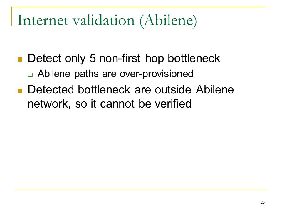 25 Internet validation (Abilene) Detect only 5 non-first hop bottleneck  Abilene paths are over-provisioned Detected bottleneck are outside Abilene n