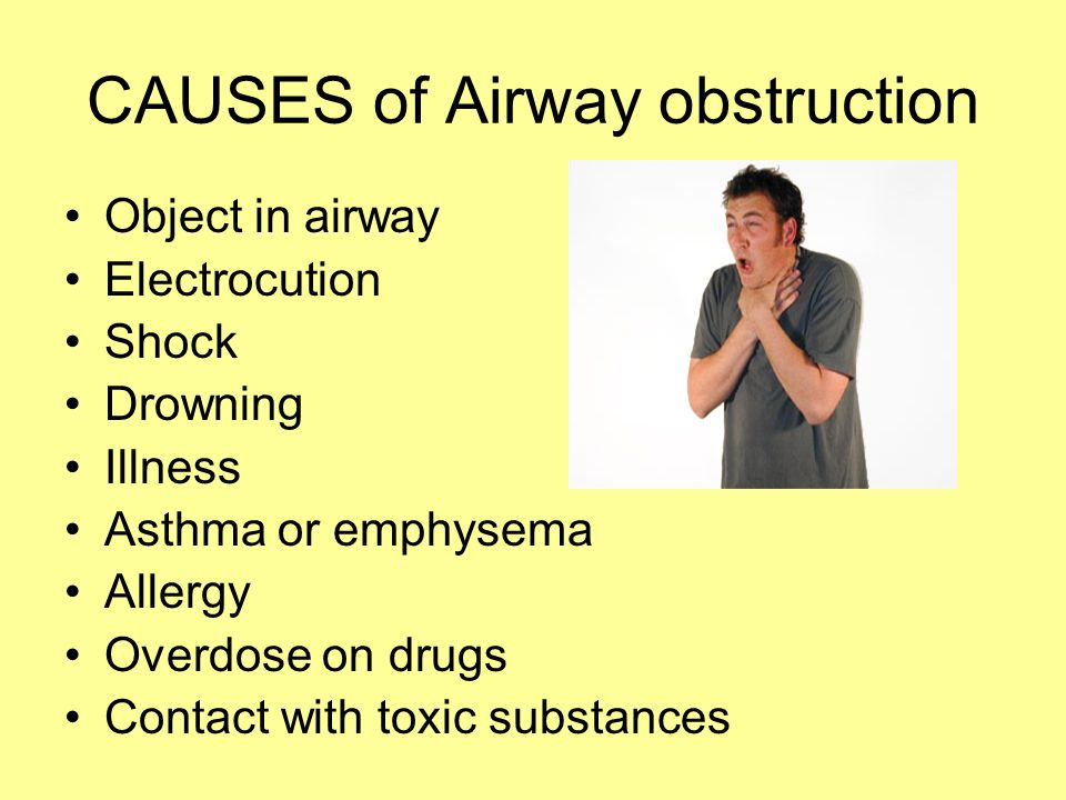 CAUSES of Airway obstruction Object in airway Electrocution Shock Drowning Illness Asthma or emphysema Allergy Overdose on drugs Contact with toxic su