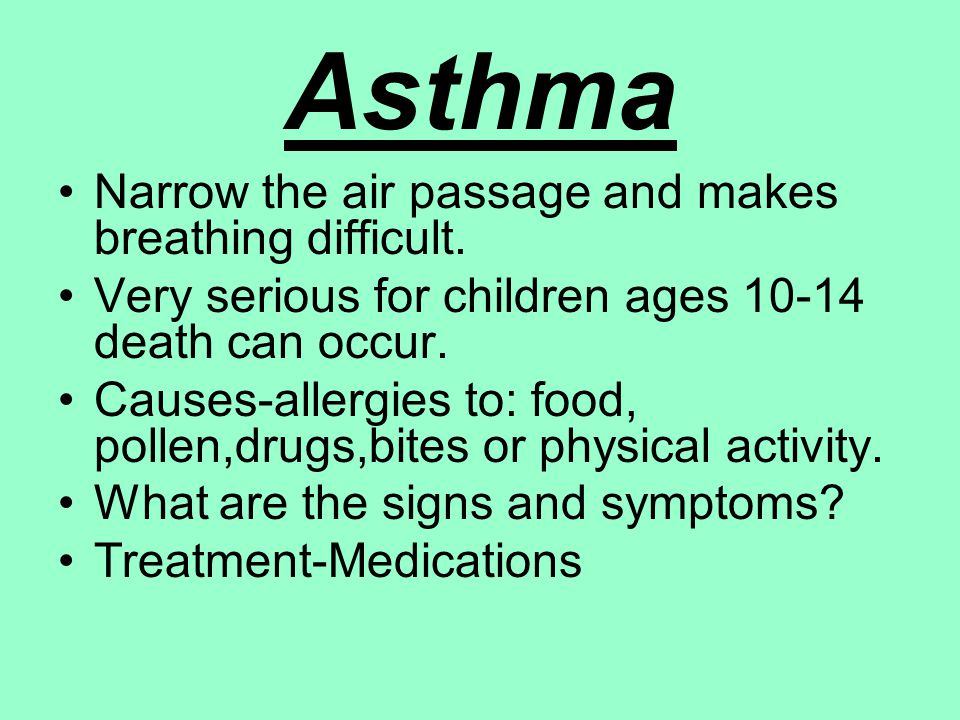 Asthma Narrow the air passage and makes breathing difficult. Very serious for children ages 10-14 death can occur. Causes-allergies to: food, pollen,d