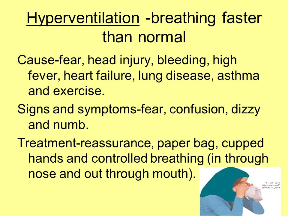 Hyperventilation -breathing faster than normal Cause-fear, head injury, bleeding, high fever, heart failure, lung disease, asthma and exercise. Signs