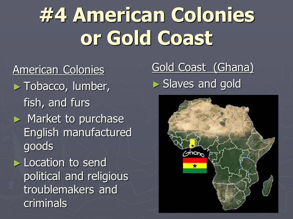 #4 American Colonies or Gold Coast American Colonies ► Tobacco, lumber, fish, and furs ► Market to purchase English manufactured goods ► Location to send political and religious troublemakers and criminals Gold Coast (Ghana) ► Slaves and gold