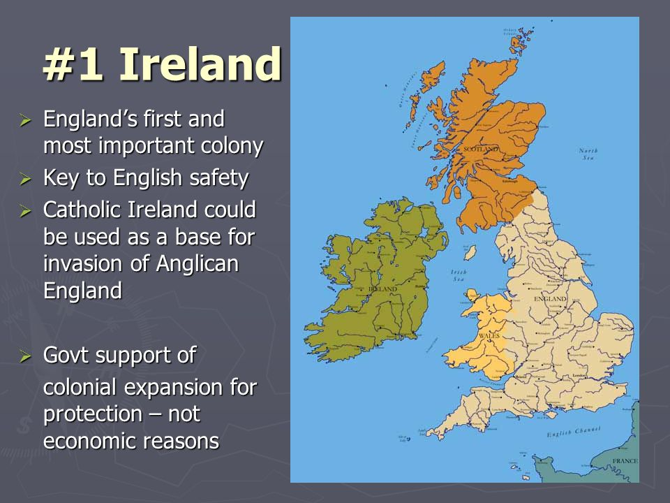 #1 Ireland  England's first and most important colony  Key to English safety  Catholic Ireland could be used as a base for invasion of Anglican England  Govt support of colonial expansion for protection – not economic reasons