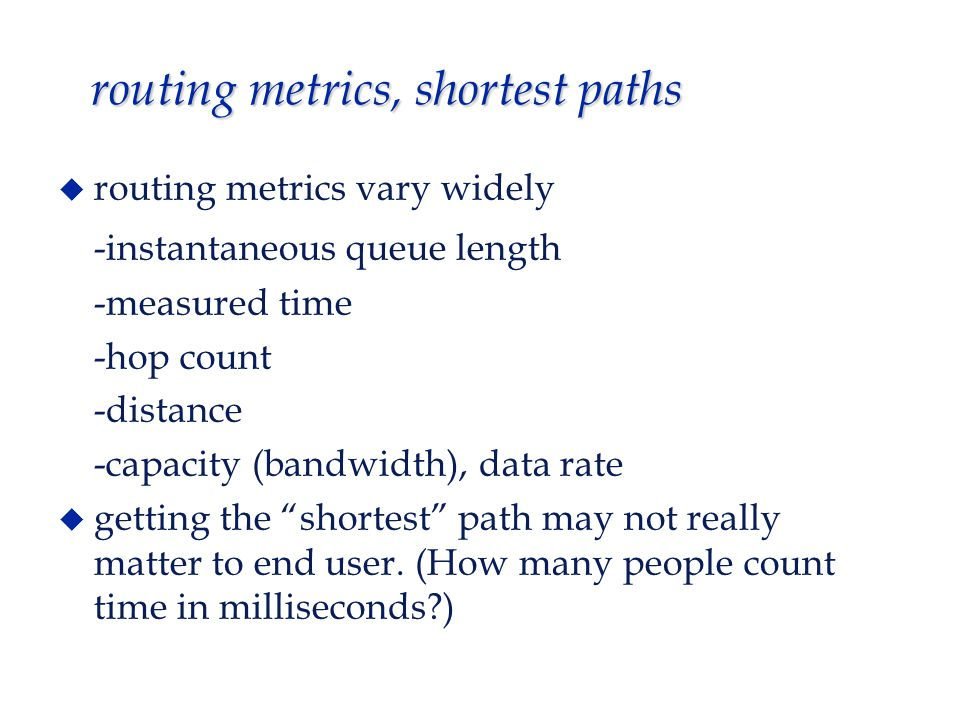 routing metrics, shortest paths  routing metrics vary widely -instantaneous queue length -measured time -hop count -distance -capacity (bandwidth), data rate  getting the shortest path may not really matter to end user.
