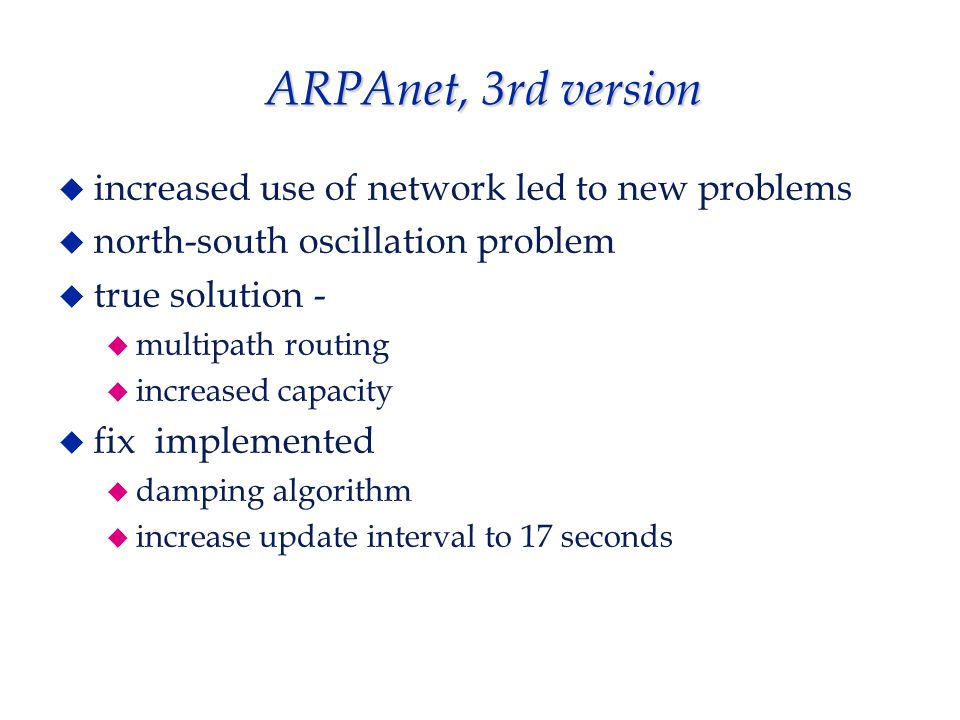 ARPAnet, 3rd version  increased use of network led to new problems  north-south oscillation problem  true solution -  multipath routing  increased capacity  fix implemented  damping algorithm  increase update interval to 17 seconds