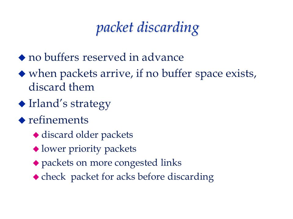 packet discarding  no buffers reserved in advance  when packets arrive, if no buffer space exists, discard them  Irland's strategy  refinements  discard older packets  lower priority packets  packets on more congested links  check packet for acks before discarding