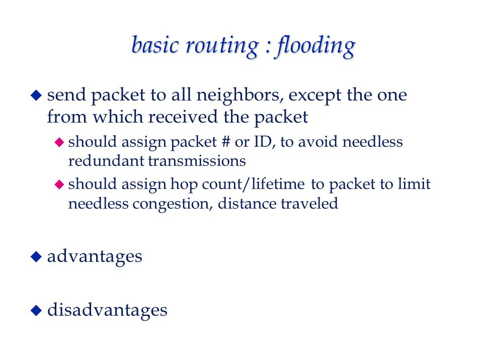 basic routing : flooding  send packet to all neighbors, except the one from which received the packet  should assign packet # or ID, to avoid needless redundant transmissions  should assign hop count/lifetime to packet to limit needless congestion, distance traveled  advantages  disadvantages