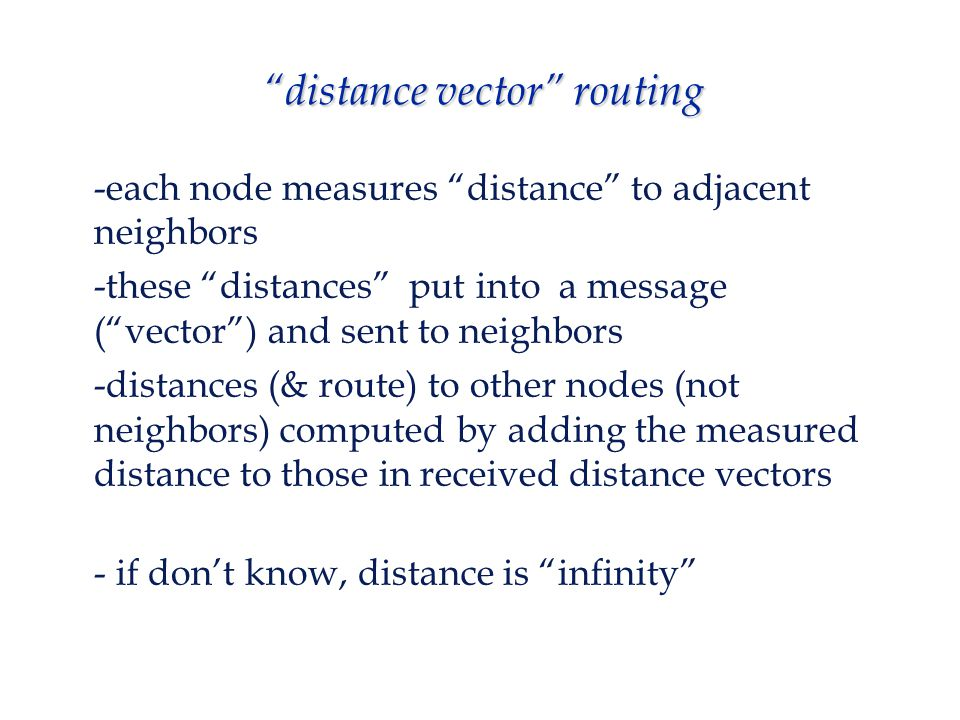 distance vector routing  key assumption: that each node knows (can measure) distance to its neighbors  each node maintains a routing table; has 1 entry for all nodes in the network dest node next hop distance