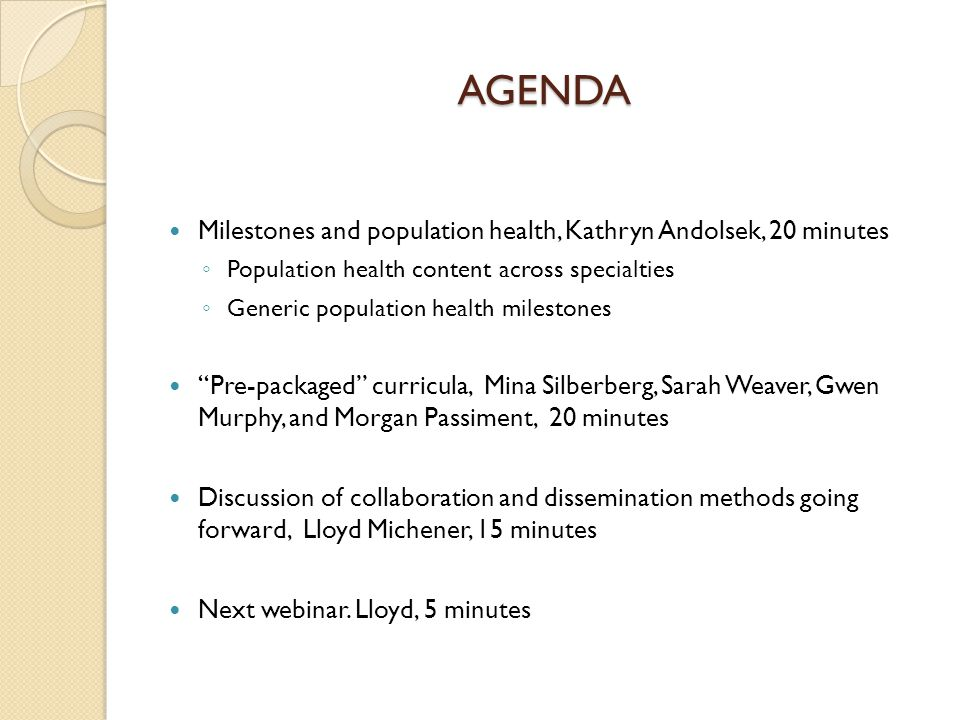 AGENDA Milestones and population health, Kathryn Andolsek, 20 minutes ◦ Population health content across specialties ◦ Generic population health milestones Pre-packaged curricula, Mina Silberberg, Sarah Weaver, Gwen Murphy, and Morgan Passiment, 20 minutes Discussion of collaboration and dissemination methods going forward, Lloyd Michener, 15 minutes Next webinar.