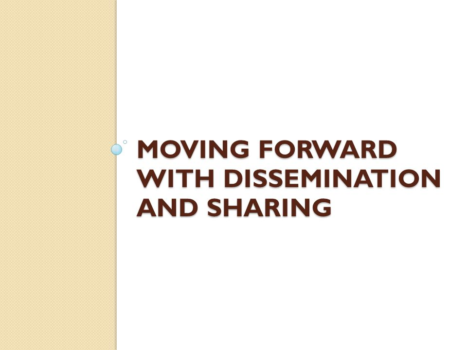 MOVING FORWARD WITH DISSEMINATION AND SHARING