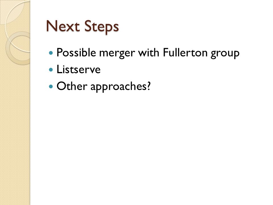 Next Steps Possible merger with Fullerton group Listserve Other approaches?