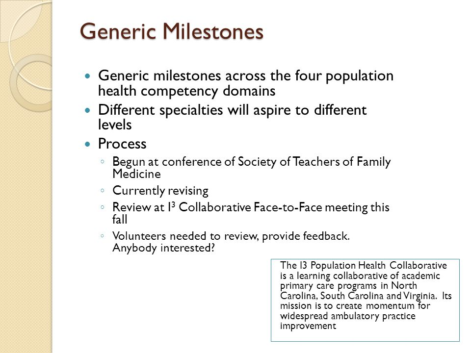 Generic Milestones Generic milestones across the four population health competency domains Different specialties will aspire to different levels Process ◦ Begun at conference of Society of Teachers of Family Medicine ◦ Currently revising ◦ Review at I 3 Collaborative Face-to-Face meeting this fall ◦ Volunteers needed to review, provide feedback.