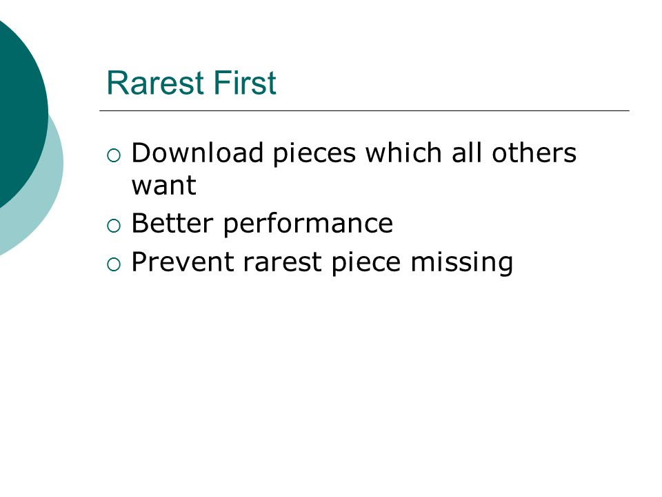 Rarest First  Download pieces which all others want  Better performance  Prevent rarest piece missing