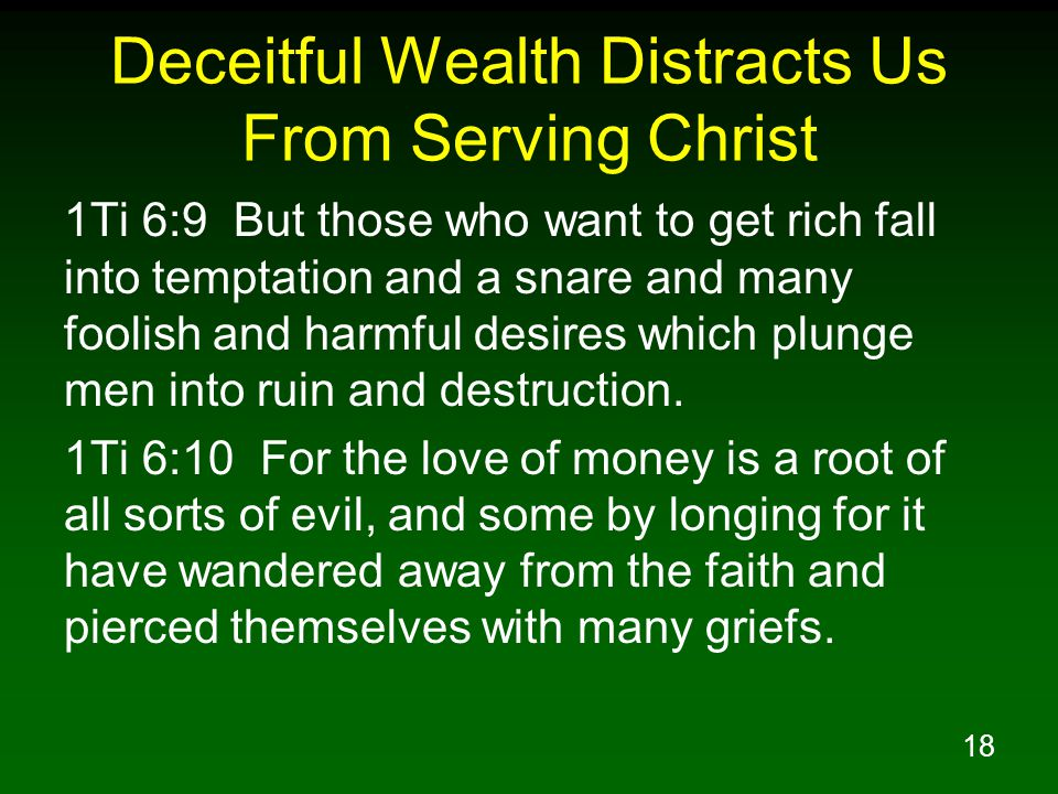 18 Deceitful Wealth Distracts Us From Serving Christ 1Ti 6:9 But those who want to get rich fall into temptation and a snare and many foolish and harm