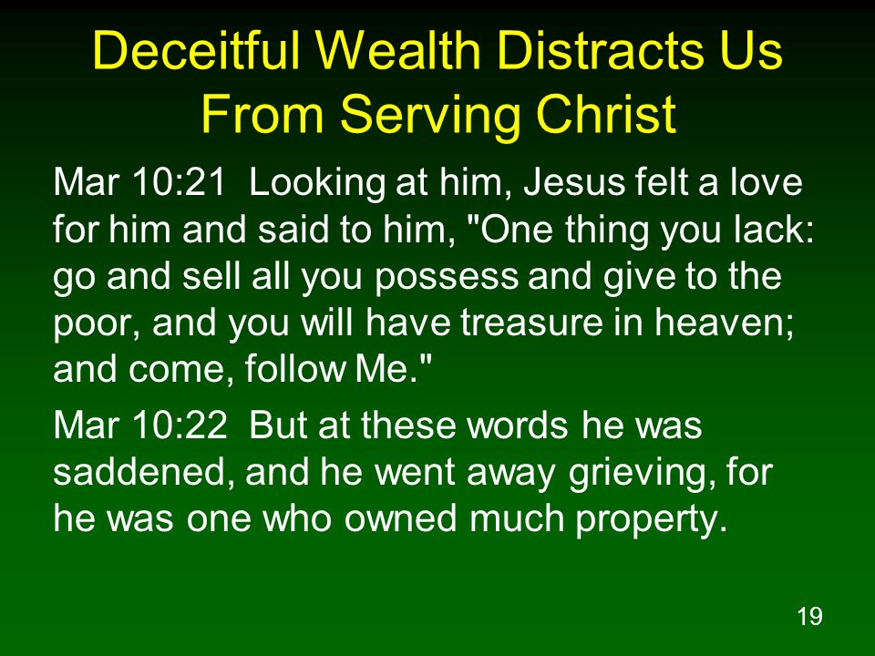 19 Deceitful Wealth Distracts Us From Serving Christ Mar 10:21 Looking at him, Jesus felt a love for him and said to him,