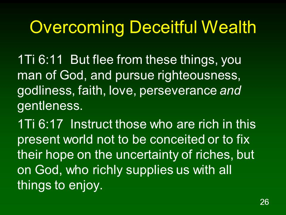 26 Overcoming Deceitful Wealth 1Ti 6:11 But flee from these things, you man of God, and pursue righteousness, godliness, faith, love, perseverance and