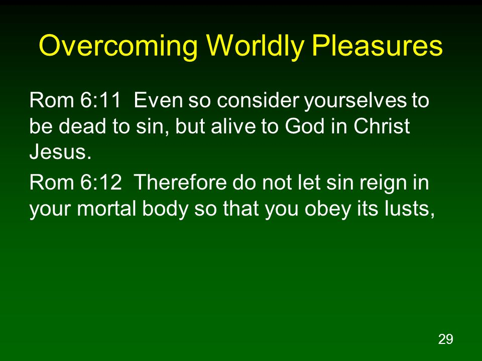 29 Overcoming Worldly Pleasures Rom 6:11 Even so consider yourselves to be dead to sin, but alive to God in Christ Jesus. Rom 6:12 Therefore do not le