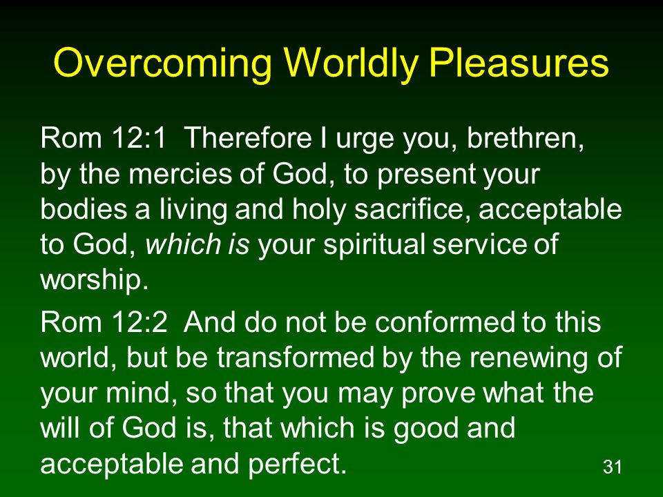 31 Overcoming Worldly Pleasures Rom 12:1 Therefore I urge you, brethren, by the mercies of God, to present your bodies a living and holy sacrifice, ac