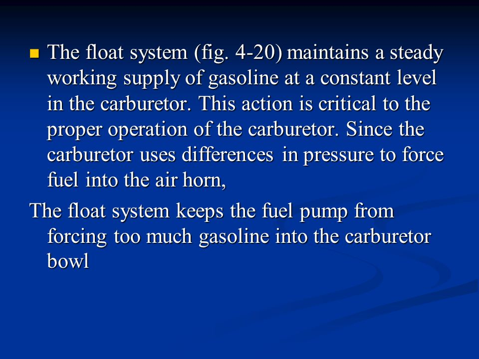 The float system (fig. 4-20) maintains a steady working supply of gasoline at a constant level in the carburetor. This action is critical to the prope