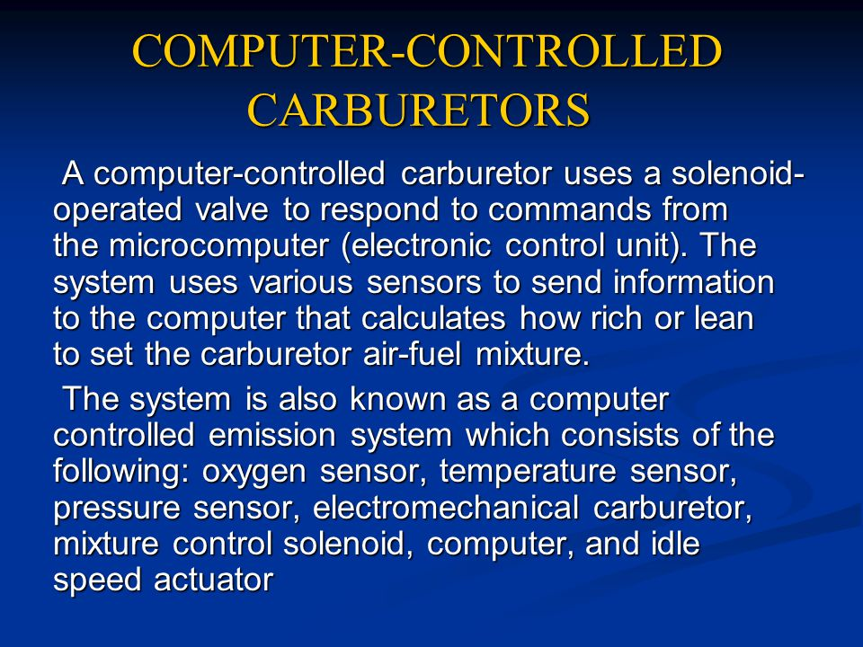 COMPUTER-CONTROLLED CARBURETORS A computer-controlled carburetor uses a solenoid- operated valve to respond to commands from the microcomputer (electr