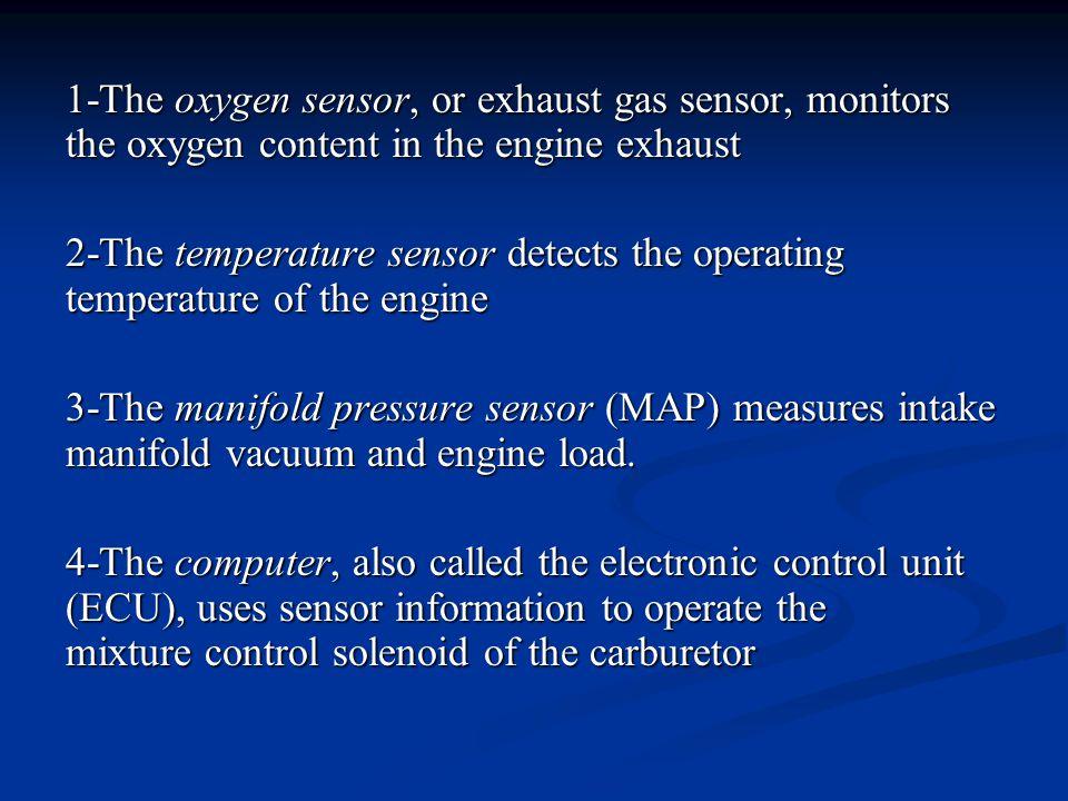 1-The oxygen sensor, or exhaust gas sensor, monitors the oxygen content in the engine exhaust 2-The temperature sensor detects the operating temperatu
