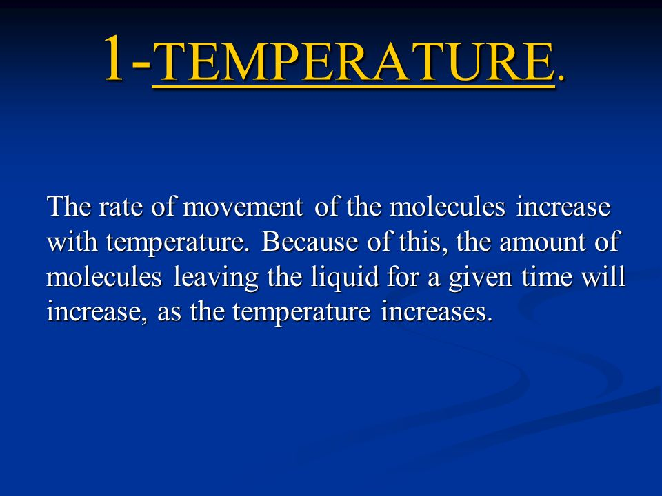 1- TEMPERATURE. The rate of movement of the molecules increase with temperature. Because of this, the amount of molecules leaving the liquid for a giv