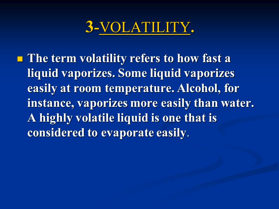 3 -VOLATILITY. The term volatility refers to how fast a liquid vaporizes. Some liquid vaporizes easily at room temperature. Alcohol, for instance, vap