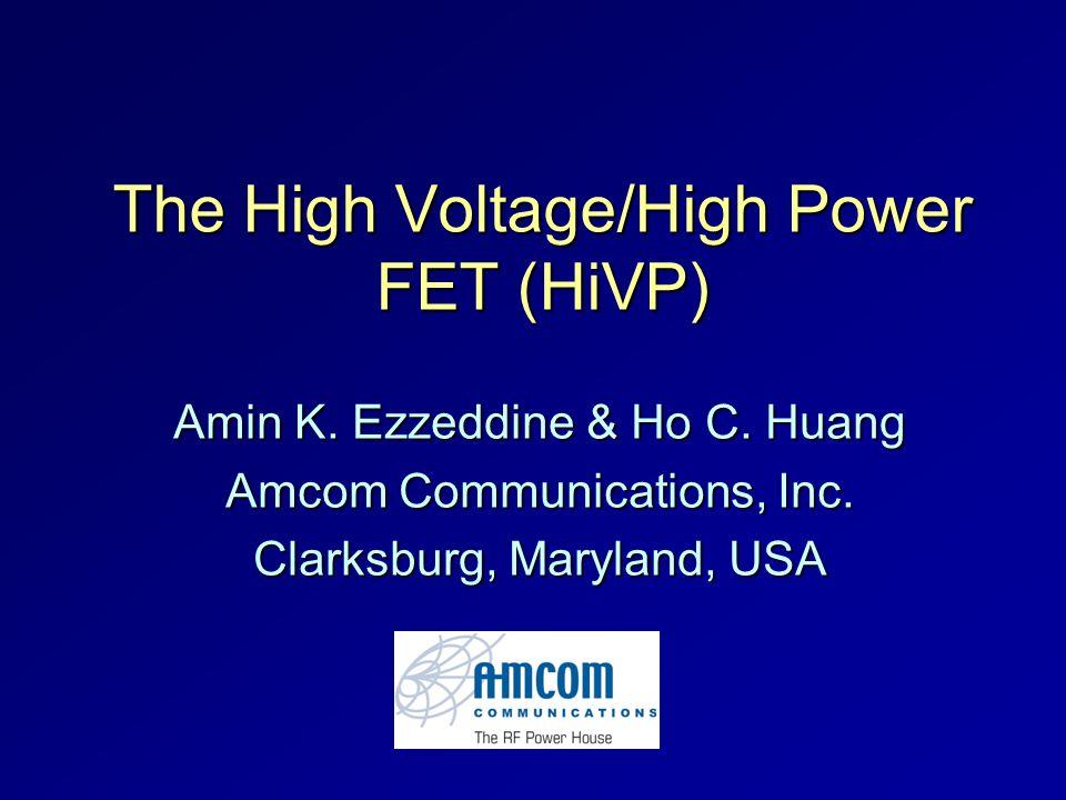 The High Voltage/High Power FET (HiVP) Amin K. Ezzeddine & Ho C. Huang Amcom Communications, Inc. Clarksburg, Maryland, USA