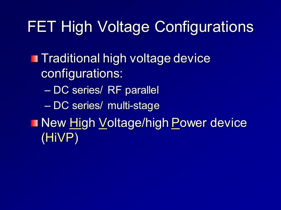 FET High Voltage Configurations Traditional high voltage device configurations: –DC series/ RF parallel –DC series/ multi-stage New High Voltage/high