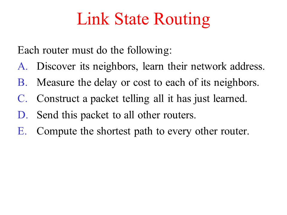 Link State Routing Each router must do the following: A.Discover its neighbors, learn their network address.
