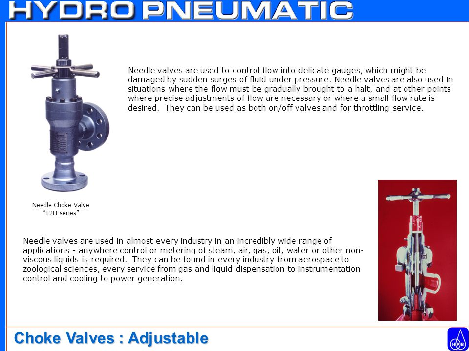 Needle valves are used to control flow into delicate gauges, which might be damaged by sudden surges of fluid under pressure.