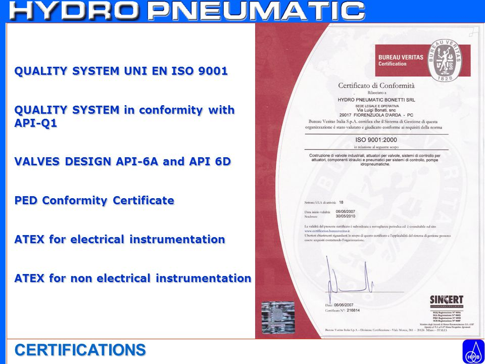 CERTIFICATIONS QUALITY SYSTEM UNI EN ISO 9001 QUALITY SYSTEM in conformity with API-Q1 VALVES DESIGN API-6A and API 6D PED Conformity Certificate ATEX for electrical instrumentation ATEX for non electrical instrumentation