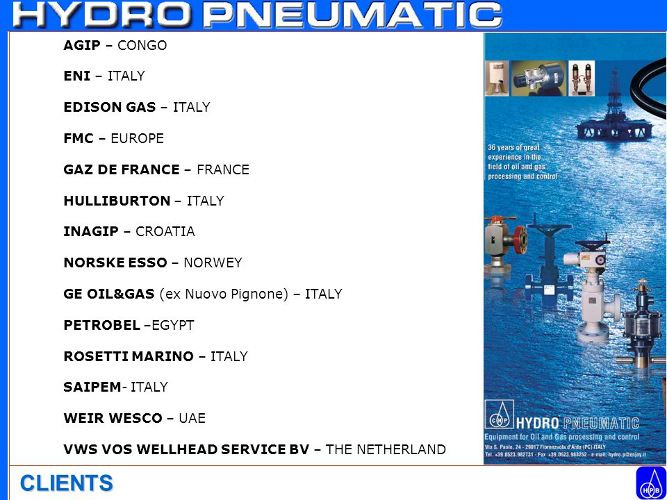 AGIP – CONGO ENI – ITALY EDISON GAS – ITALY FMC – EUROPE GAZ DE FRANCE – FRANCE HULLIBURTON – ITALY INAGIP – CROATIA NORSKE ESSO – NORWEY GE OIL&GAS (ex Nuovo Pignone) – ITALY PETROBEL –EGYPT ROSETTI MARINO – ITALY SAIPEM- ITALY WEIR WESCO – UAE VWS VOS WELLHEAD SERVICE BV – THE NETHERLAND CLIENTS