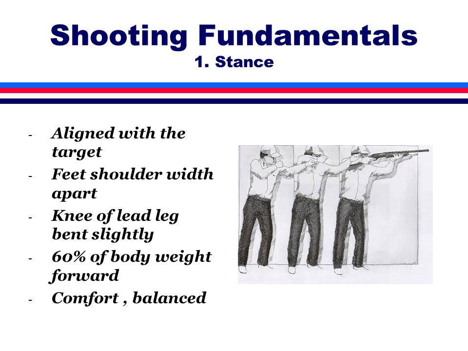 Shooting Fundamentals 1. Stance - Aligned with the target - Feet shoulder width apart - Knee of lead leg bent slightly - 60% of body weight forward -