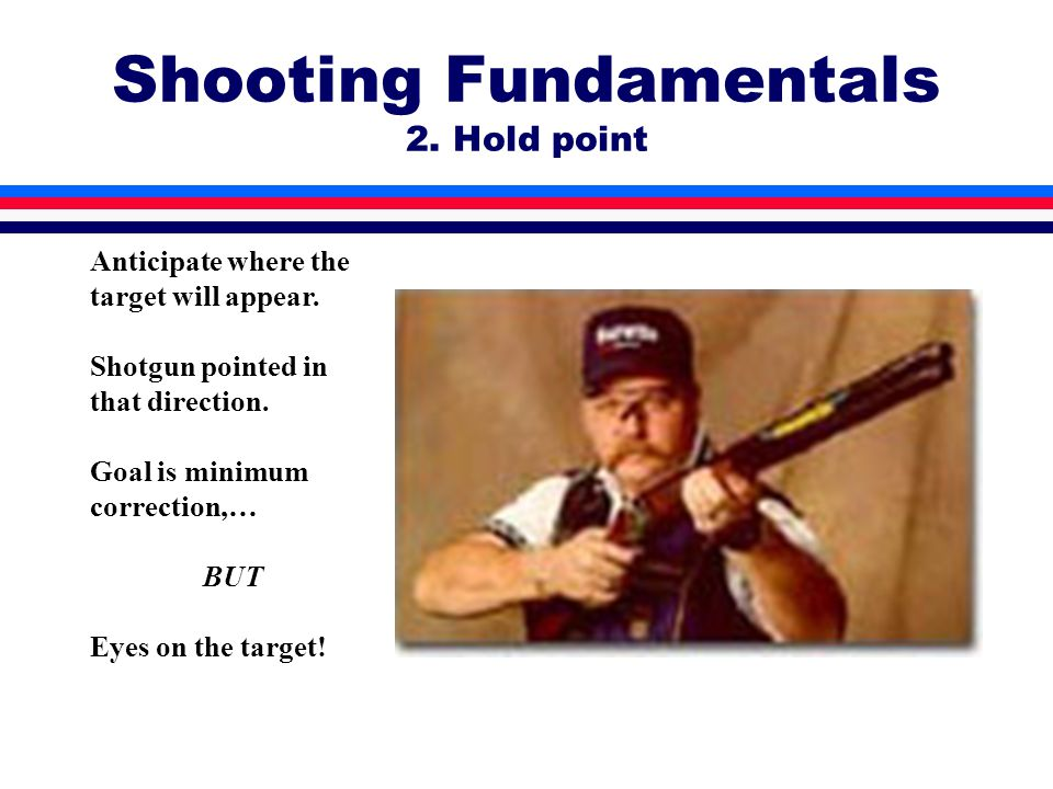 Shooting Fundamentals 2. Hold point Anticipate where the target will appear.