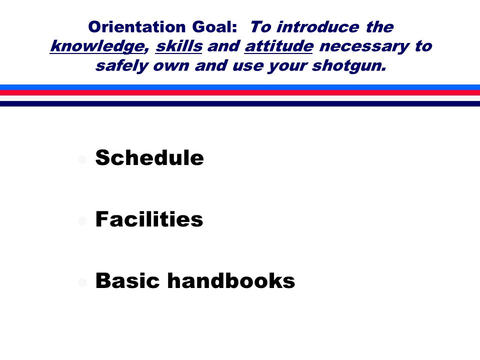 Orientation Goal: To introduce the knowledge, skills and attitude necessary to safely own and use your shotgun.