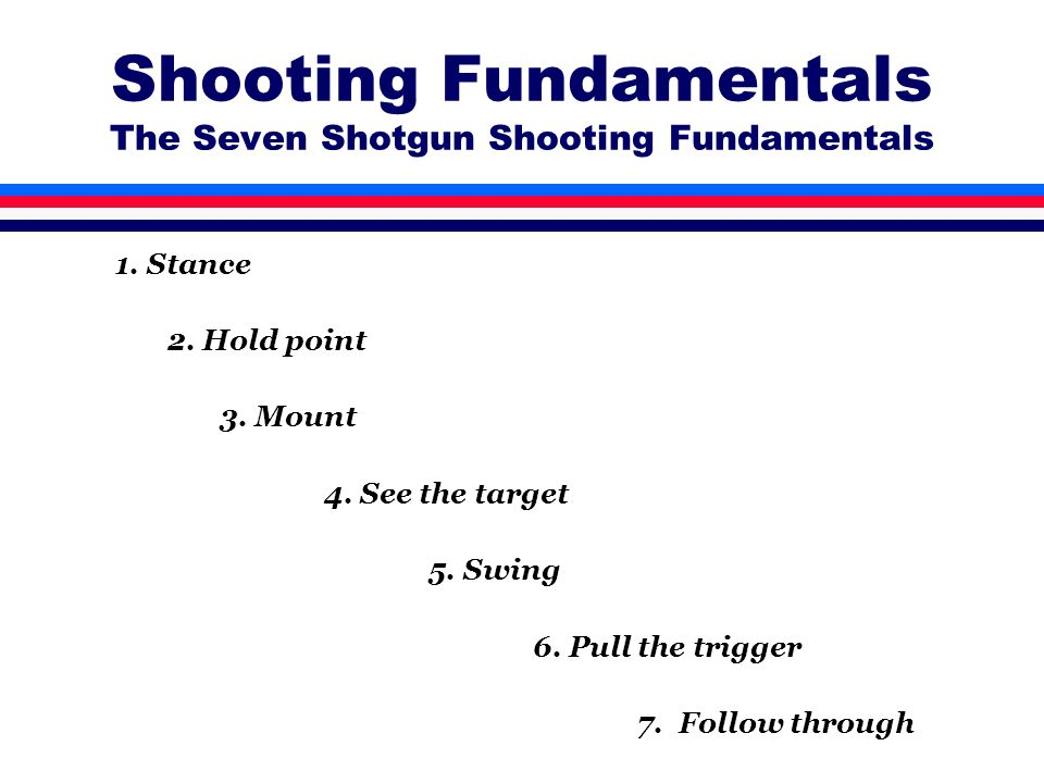 Shooting Fundamentals The Seven Shotgun Shooting Fundamentals 1. Stance 2. Hold point 3. Mount 4. See the target 5. Swing 6. Pull the trigger 7. Follo