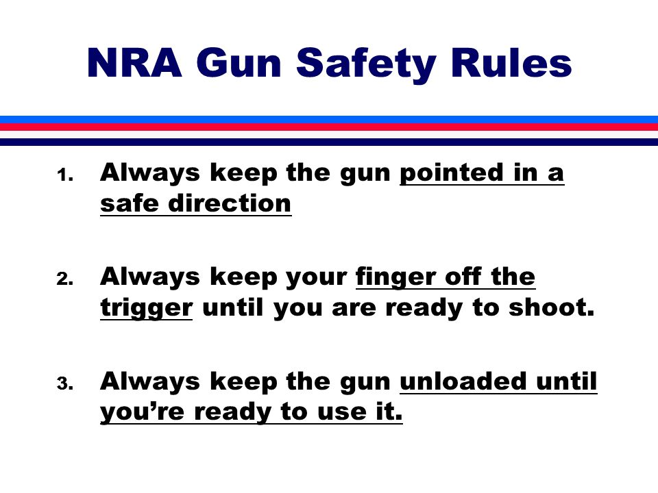 NRA Gun Safety Rules 1. Always keep the gun pointed in a safe direction 2.