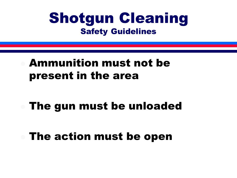 Shotgun Cleaning Safety Guidelines l Ammunition must not be present in the area l The gun must be unloaded l The action must be open