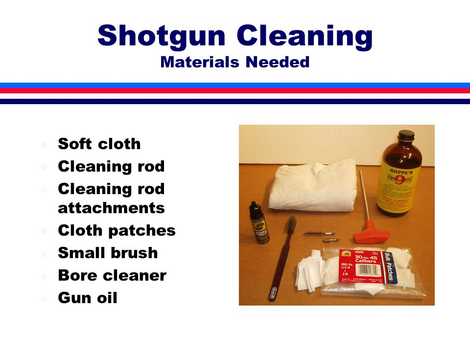 Shotgun Cleaning Materials Needed l Soft cloth l Cleaning rod l Cleaning rod attachments l Cloth patches l Small brush l Bore cleaner l Gun oil