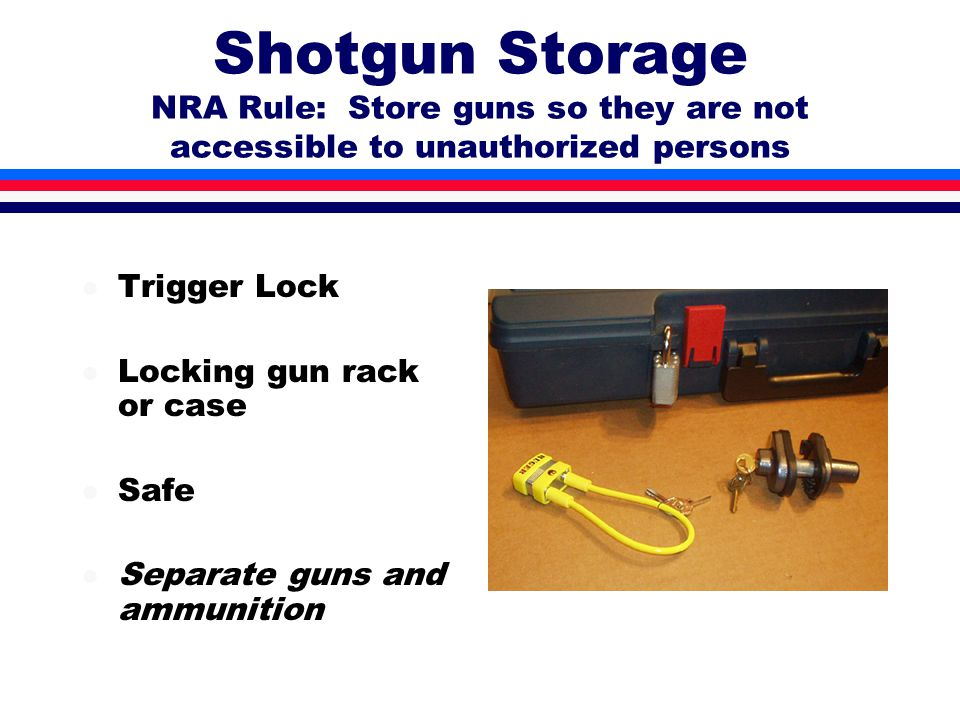Shotgun Storage NRA Rule: Store guns so they are not accessible to unauthorized persons l Trigger Lock l Locking gun rack or case l Safe l Separate guns and ammunition