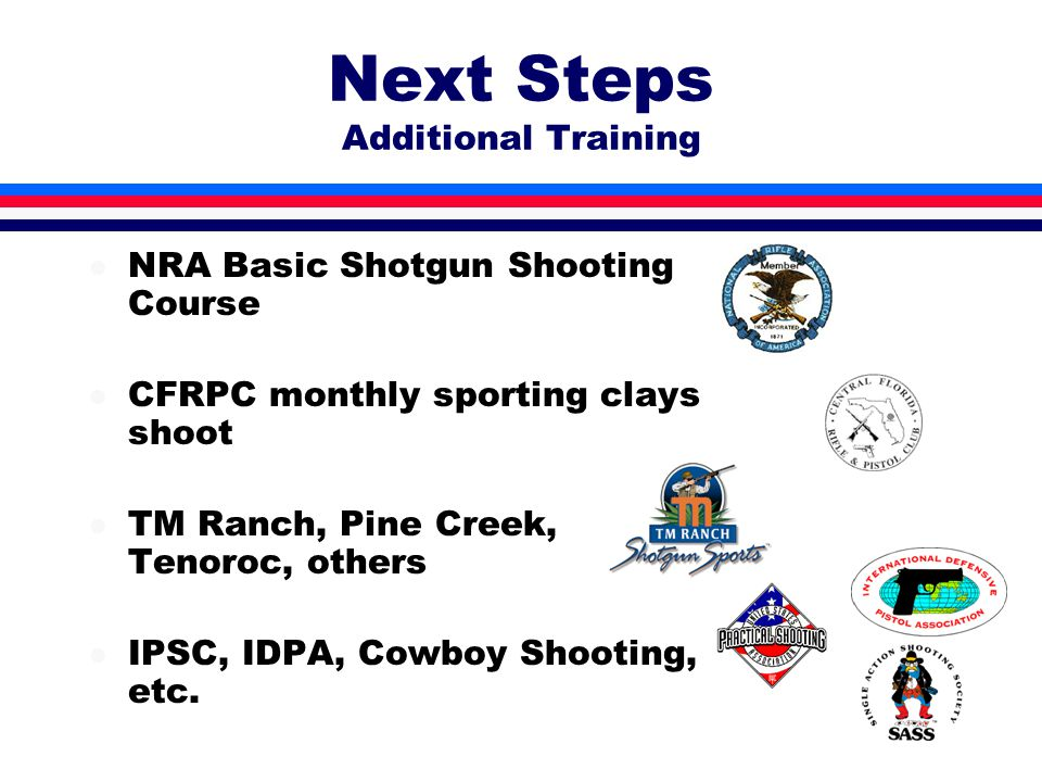 Next Steps Additional Training l NRA Basic Shotgun Shooting Course l CFRPC monthly sporting clays shoot l TM Ranch, Pine Creek, Tenoroc, others l IPSC, IDPA, Cowboy Shooting, etc.