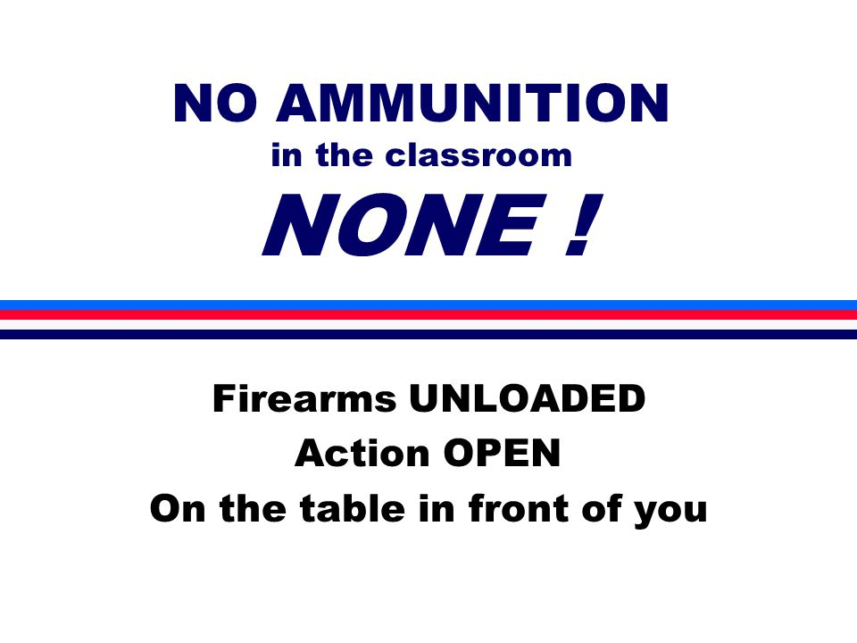 NO AMMUNITION in the classroom NONE ! Firearms UNLOADED Action OPEN On the table in front of you