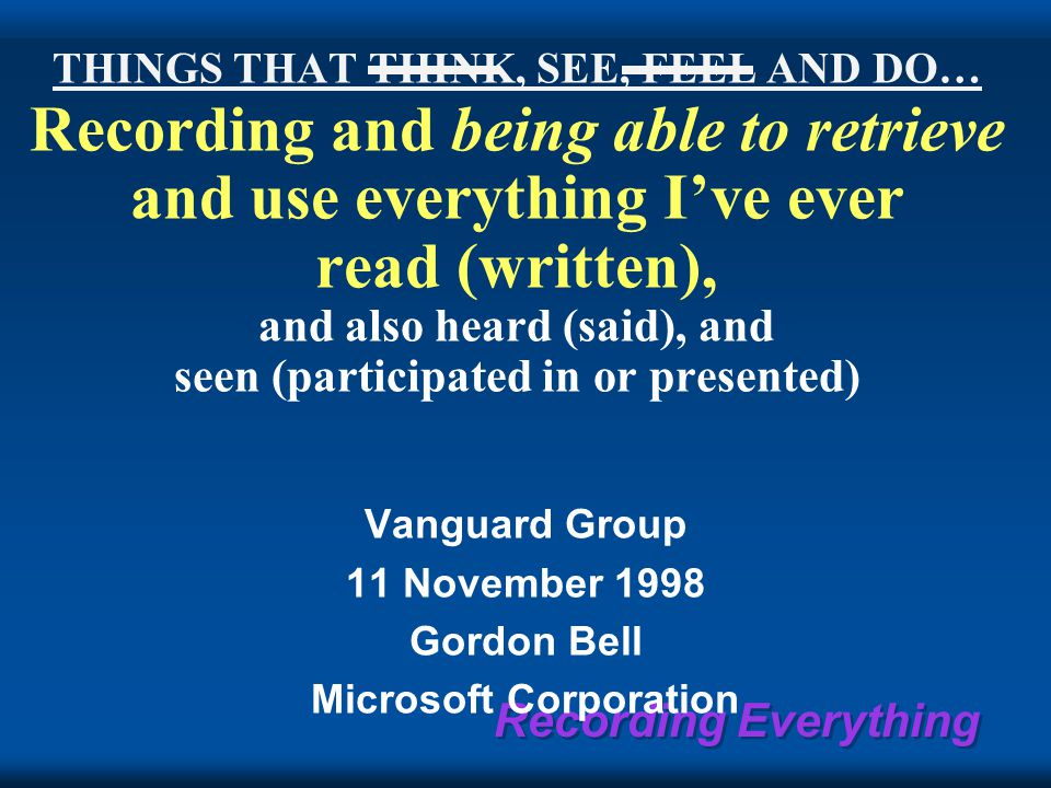 Recording Everything THINGS THAT THINK, SEE, FEEL AND DO… Recording and being able to retrieve and use everything I've ever read (written), and also heard (said), and seen (participated in or presented) Vanguard Group 11 November 1998 Gordon Bell Microsoft Corporation