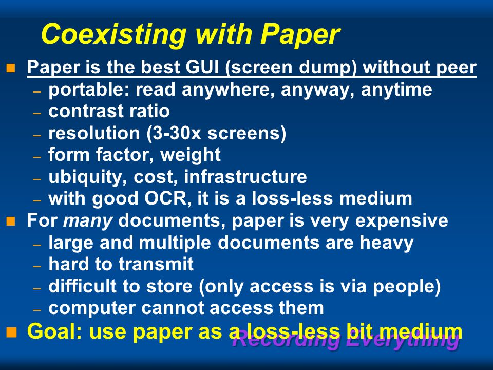 Recording Everything Coexisting with Paper Paper is the best GUI (screen dump) without peer – portable: read anywhere, anyway, anytime – contrast ratio – resolution (3-30x screens) – form factor, weight – ubiquity, cost, infrastructure – with good OCR, it is a loss-less medium For many documents, paper is very expensive – large and multiple documents are heavy – hard to transmit – difficult to store (only access is via people) – computer cannot access them Goal: use paper as a loss-less bit medium