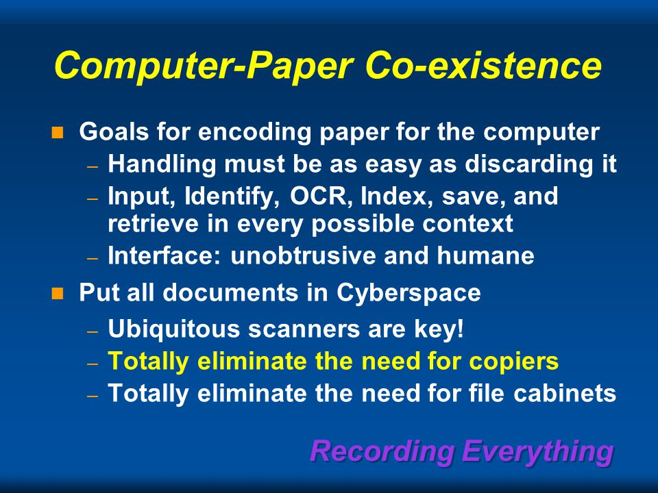 Recording Everything Computer-Paper Co-existence Goals for encoding paper for the computer – Handling must be as easy as discarding it – Input, Identify, OCR, Index, save, and retrieve in every possible context – Interface: unobtrusive and humane Put all documents in Cyberspace – Ubiquitous scanners are key.